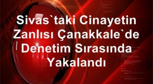 Sivas'taki cinayetin zanlısı Çanakkale'de denetim sırasında yakalandı